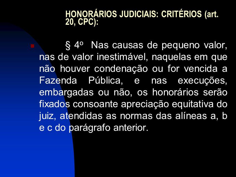 HONORÁRIOS JUDICIAIS: CRITÉRIOS (art. 20, CPC):  § 4 o Nas causas de pequeno valor, nas de valor inestimável, naquelas em que não houver condenação o