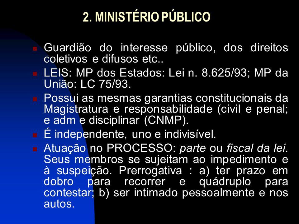 2. MINISTÉRIO PÚBLICO  Guardião do interesse público, dos direitos coletivos e difusos etc..  LEIS: MP dos Estados: Lei n. 8.625/93; MP da União: LC