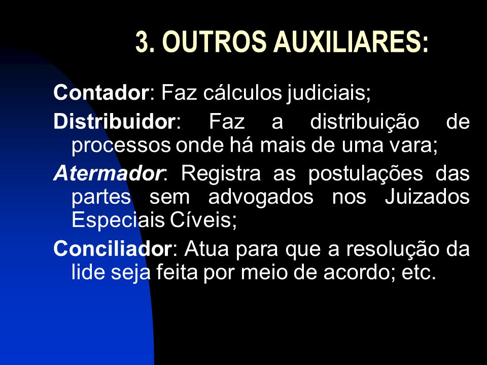 3. OUTROS AUXILIARES: Contador: Faz cálculos judiciais; Distribuidor: Faz a distribuição de processos onde há mais de uma vara; Atermador: Registra as