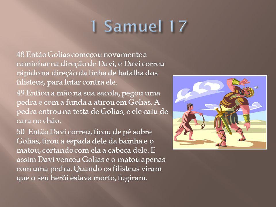 48 Então Golias começou novamente a caminhar na direção de Davi, e Davi correu rápido na direção da linha de batalha dos filisteus, para lutar contra