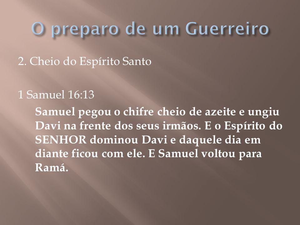 2. Cheio do Espírito Santo 1 Samuel 16:13 Samuel pegou o chifre cheio de azeite e ungiu Davi na frente dos seus irmãos. E o Espírito do SENHOR dominou