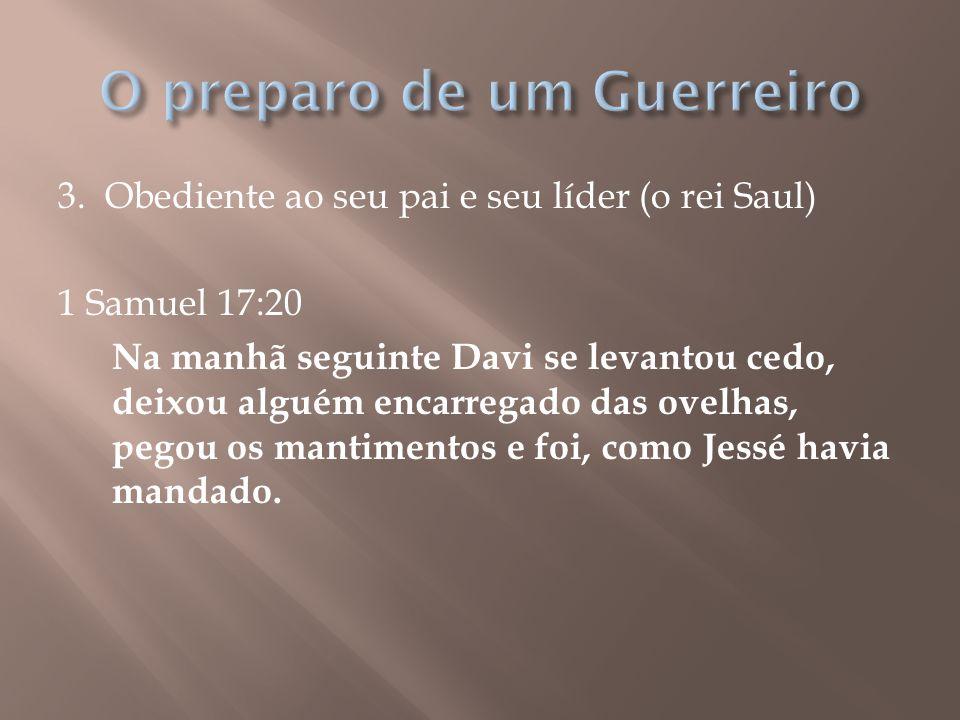 3. Obediente ao seu pai e seu líder (o rei Saul) 1 Samuel 17:20 Na manhã seguinte Davi se levantou cedo, deixou alguém encarregado das ovelhas, pegou