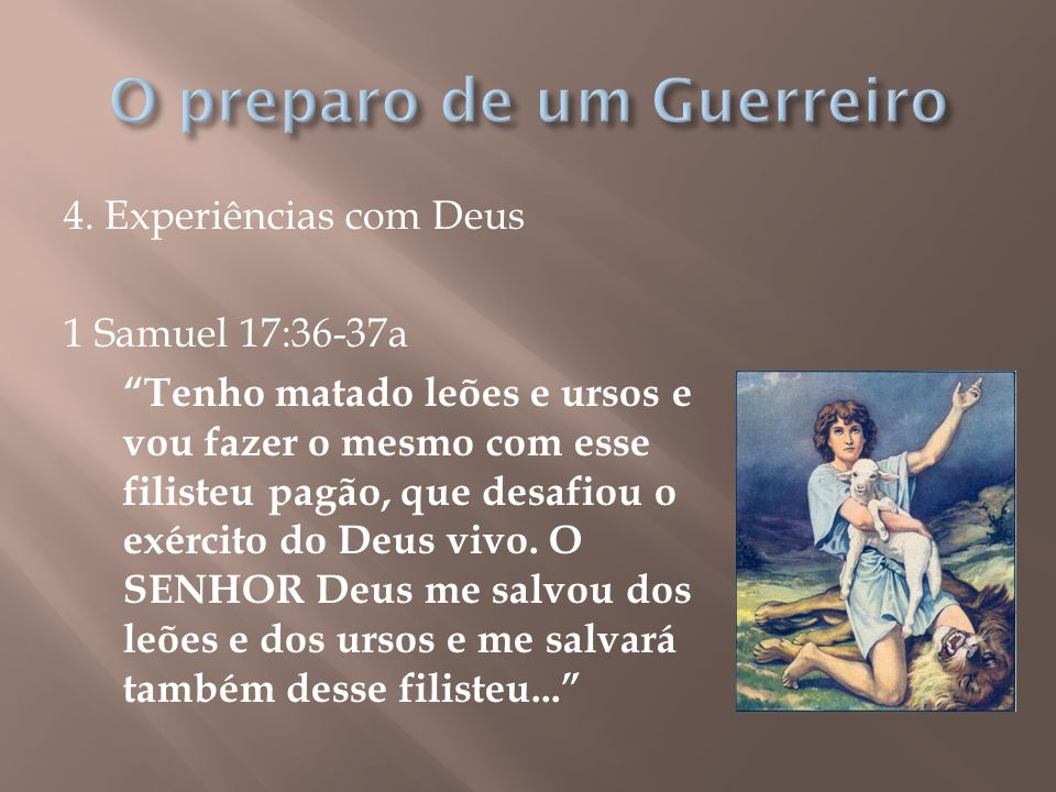 """4. Experiências com Deus 1 Samuel 17:36-37a """"Tenho matado leões e ursos e vou fazer o mesmo com esse filisteu pagão, que desafiou o exército do Deus v"""