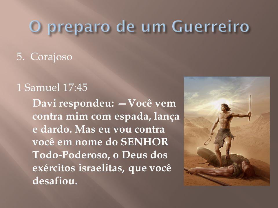 5. Corajoso 1 Samuel 17:45 Davi respondeu: —Você vem contra mim com espada, lança e dardo. Mas eu vou contra você em nome do SENHOR Todo-Poderoso, o D