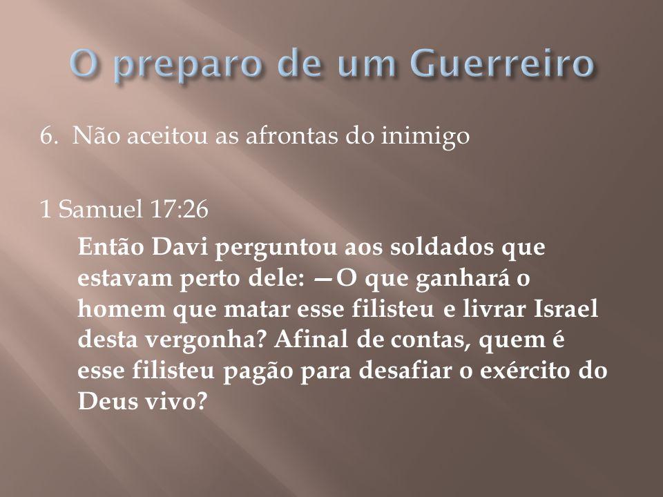 6. Não aceitou as afrontas do inimigo 1 Samuel 17:26 Então Davi perguntou aos soldados que estavam perto dele: —O que ganhará o homem que matar esse f