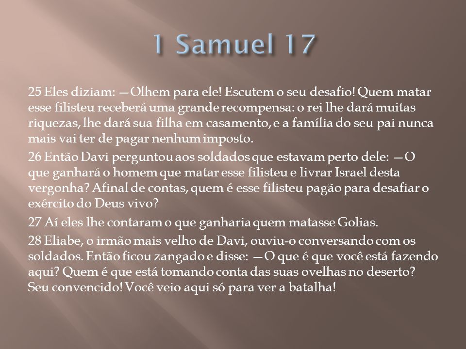 25 Eles diziam: —Olhem para ele! Escutem o seu desafio! Quem matar esse filisteu receberá uma grande recompensa: o rei lhe dará muitas riquezas, lhe d