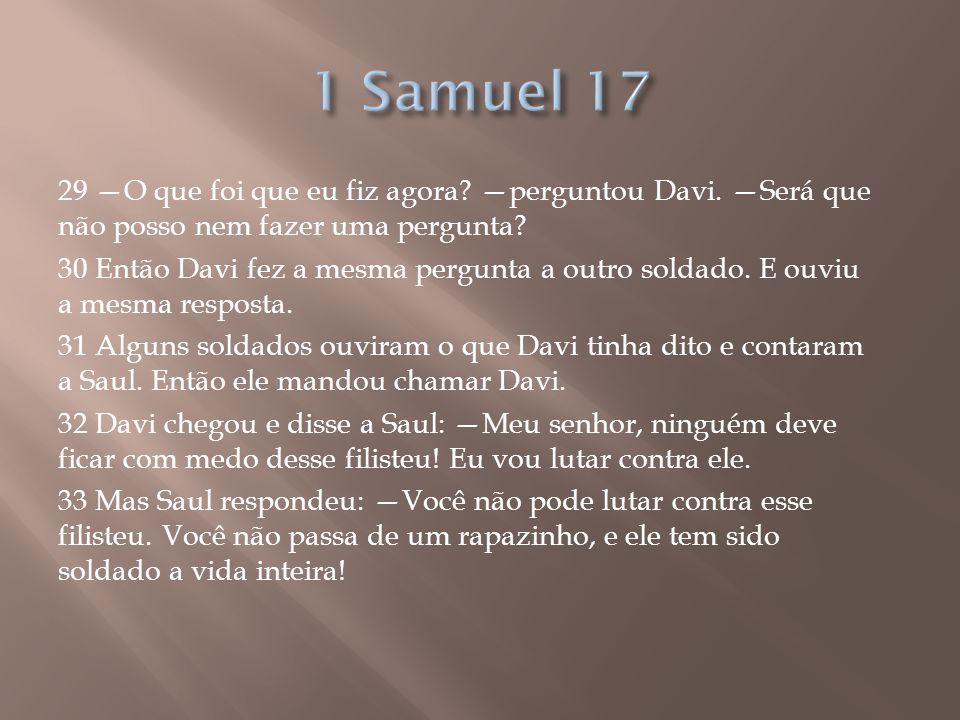 29 —O que foi que eu fiz agora? —perguntou Davi. —Será que não posso nem fazer uma pergunta? 30 Então Davi fez a mesma pergunta a outro soldado. E ouv
