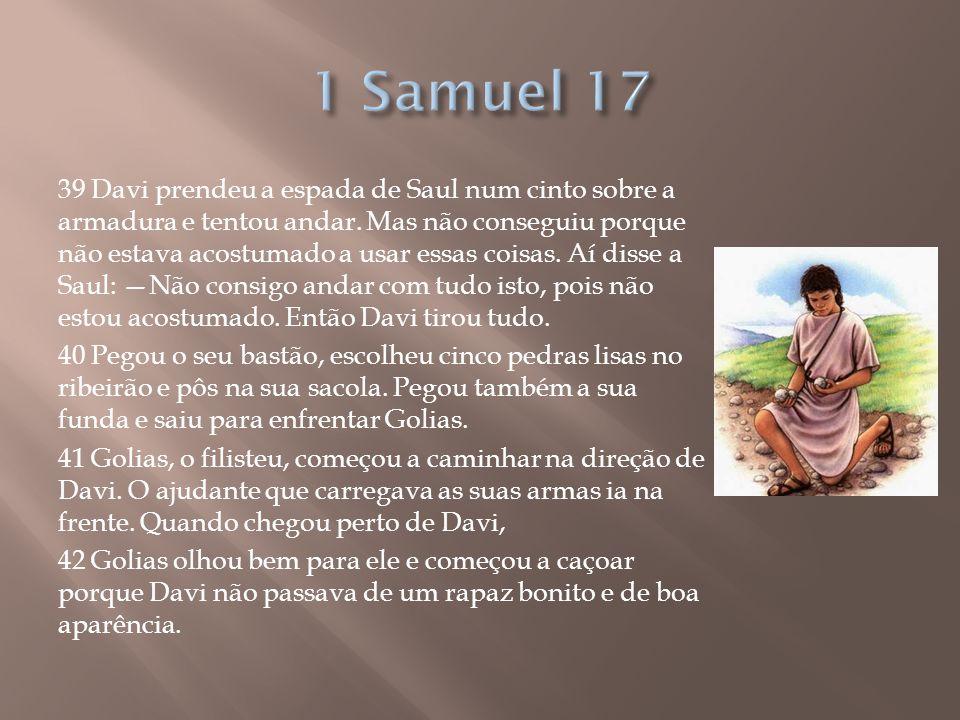 39 Davi prendeu a espada de Saul num cinto sobre a armadura e tentou andar. Mas não conseguiu porque não estava acostumado a usar essas coisas. Aí dis