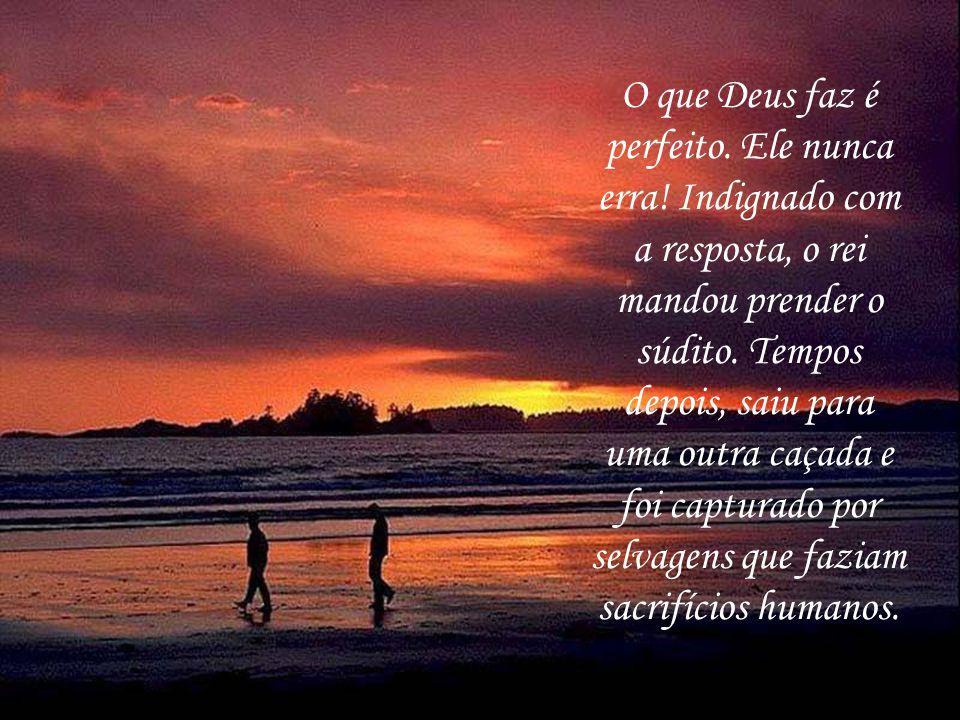 O que Deus faz é perfeito.Ele nunca erra. Indignado com a resposta, o rei mandou prender o súdito.