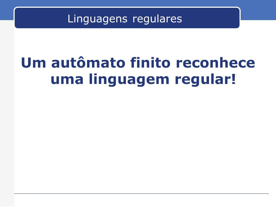 Linguagens regulares Um autômato finito reconhece uma linguagem regular!