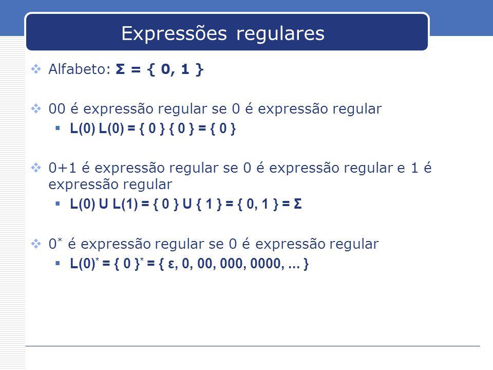 Expressões regulares  Alfabeto: Σ = { 0, 1 }  00 é expressão regular se 0 é expressão regular  L(0) L(0) = { 0 } { 0 } = { 0 }  0+1 é expressão regular se 0 é expressão regular e 1 é expressão regular  L(0) U L(1) = { 0 } U { 1 } = { 0, 1 } = Σ  0 * é expressão regular se 0 é expressão regular  L(0) * = { 0 } * = { ε, 0, 00, 000, 0000,...