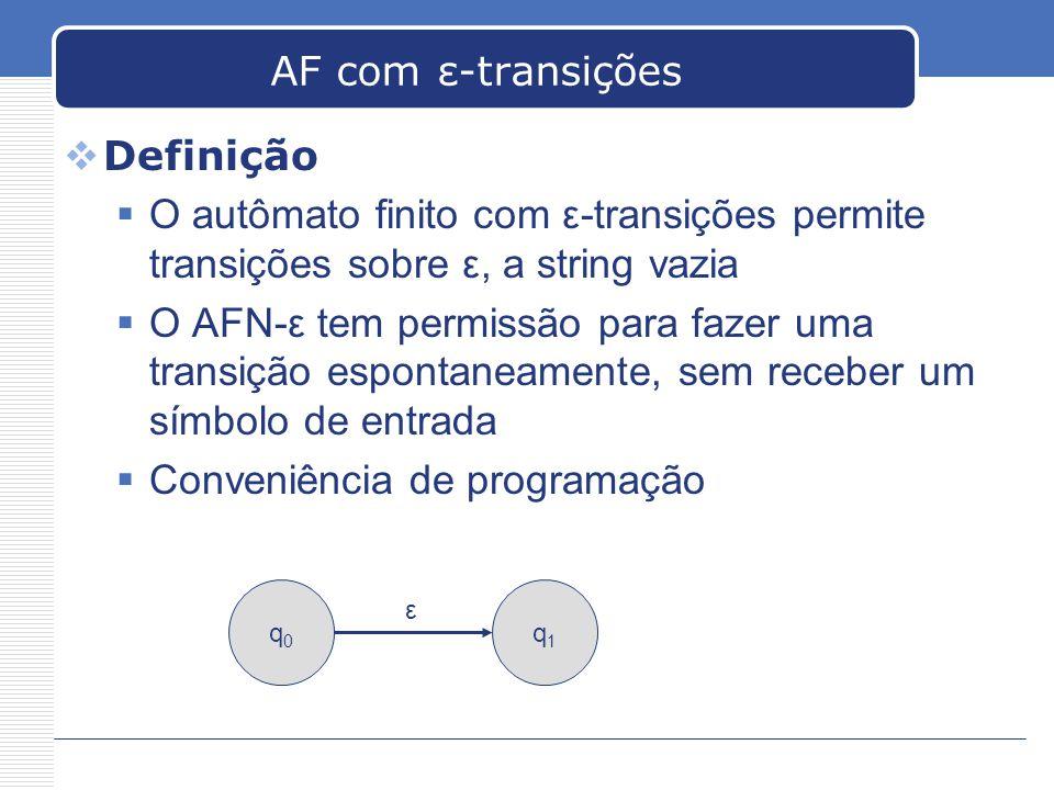 AF com ε-transições  Definição  O autômato finito com ε-transições permite transições sobre ε, a string vazia  O AFN-ε tem permissão para fazer uma transição espontaneamente, sem receber um símbolo de entrada  Conveniência de programação q0q0 q1q1 ε