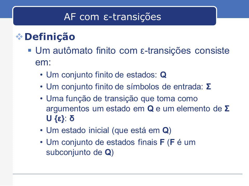 AF com ε-transições  Definição  Um autômato finito com ε-transições consiste em: •Um conjunto finito de estados: Q •Um conjunto finito de símbolos de entrada: Σ •Uma função de transição que toma como argumentos um estado em Q e um elemento de Σ U {ε}: δ •Um estado inicial (que está em Q) •Um conjunto de estados finais F (F é um subconjunto de Q)