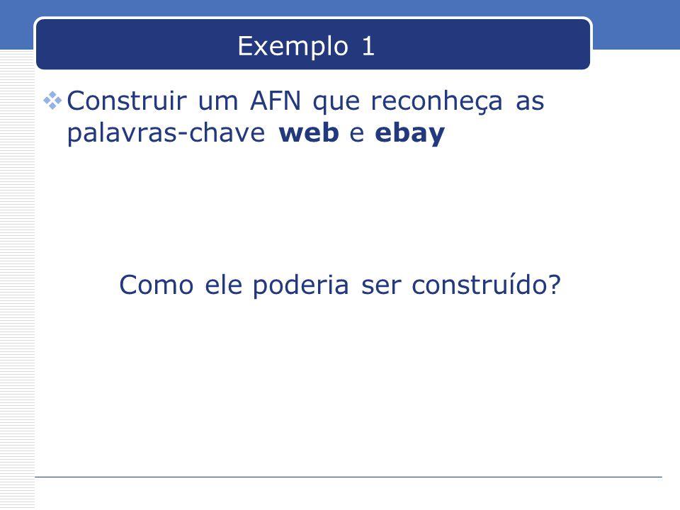 Exemplo 1  Construir um AFN que reconheça as palavras-chave web e ebay Como ele poderia ser construído?