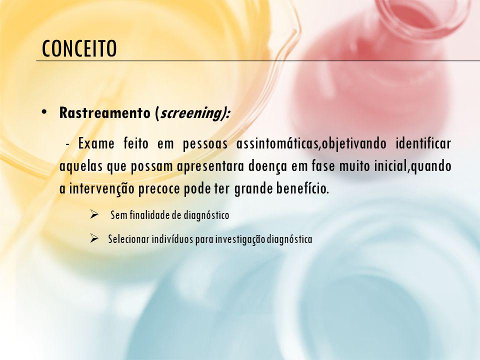 CONCEITO • Rastreamento (screening): - Exame feito em pessoas assintomáticas,objetivando identificar aquelas que possam apresentara doença em fase mui