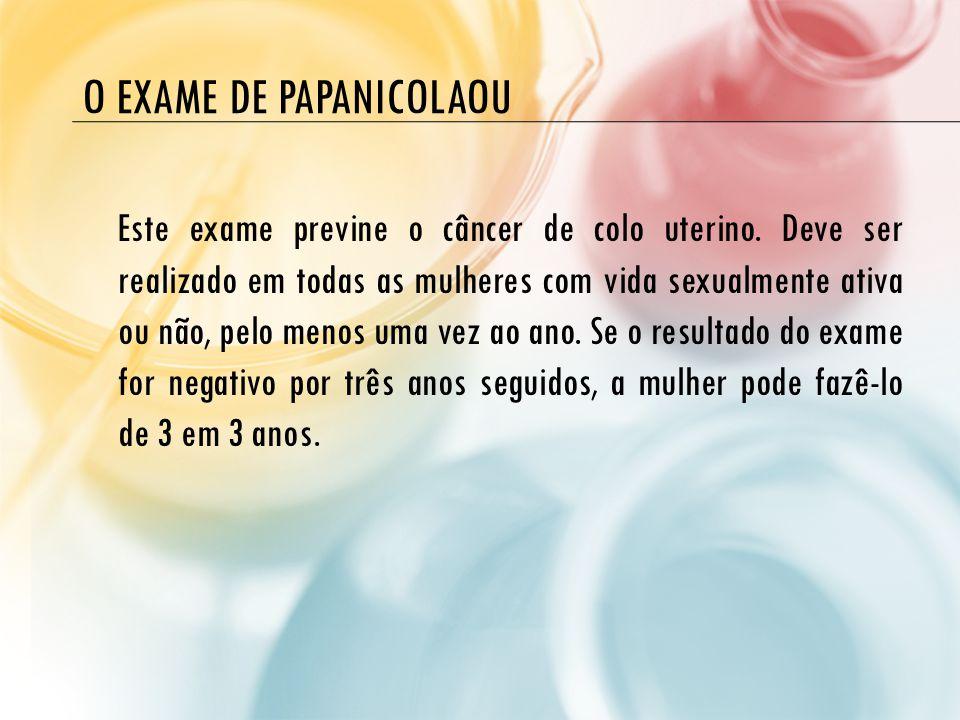 O EXAME DE PAPANICOLAOU Este exame previne o câncer de colo uterino. Deve ser realizado em todas as mulheres com vida sexualmente ativa ou não, pelo m