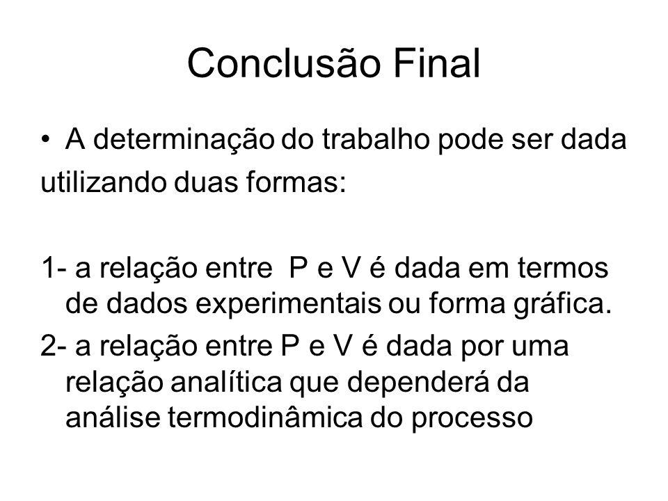 Conclusão Final •A determinação do trabalho pode ser dada utilizando duas formas: 1- a relação entre P e V é dada em termos de dados experimentais ou