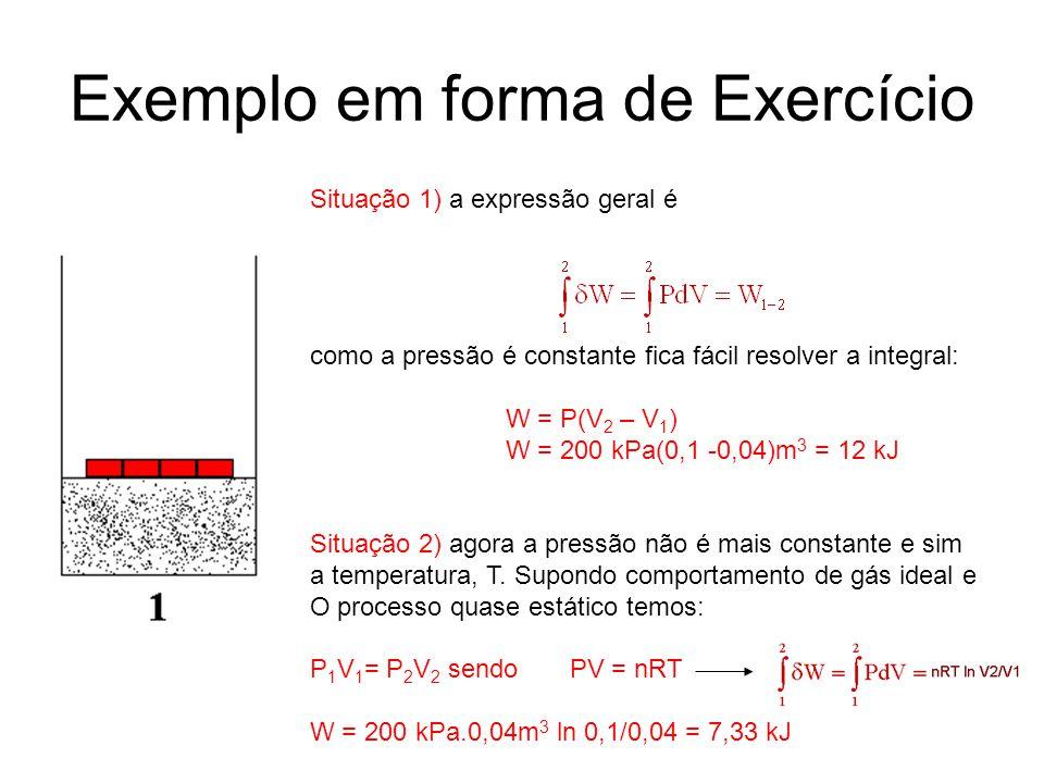 Situação 1) a expressão geral é como a pressão é constante fica fácil resolver a integral: W = P(V 2 – V 1 ) W = 200 kPa(0,1 -0,04)m 3 = 12 kJ Situaçã