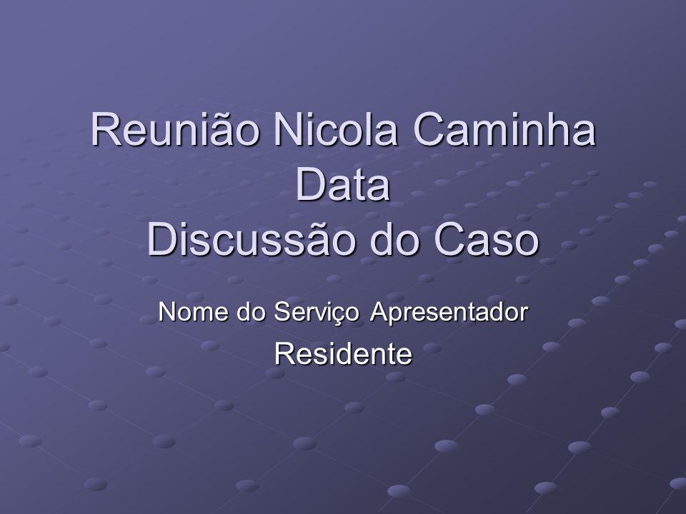 Reunião Nicola Caminha Data Discussão do Caso Nome do Serviço Apresentador Residente