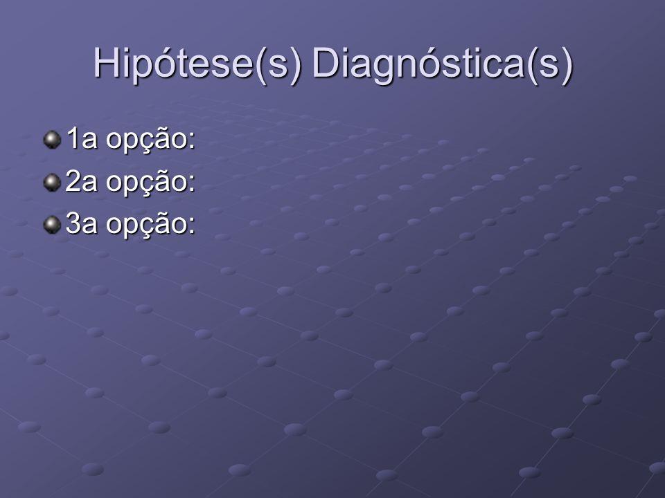 Hipótese(s) Diagnóstica(s) 1a opção: 2a opção: 3a opção: