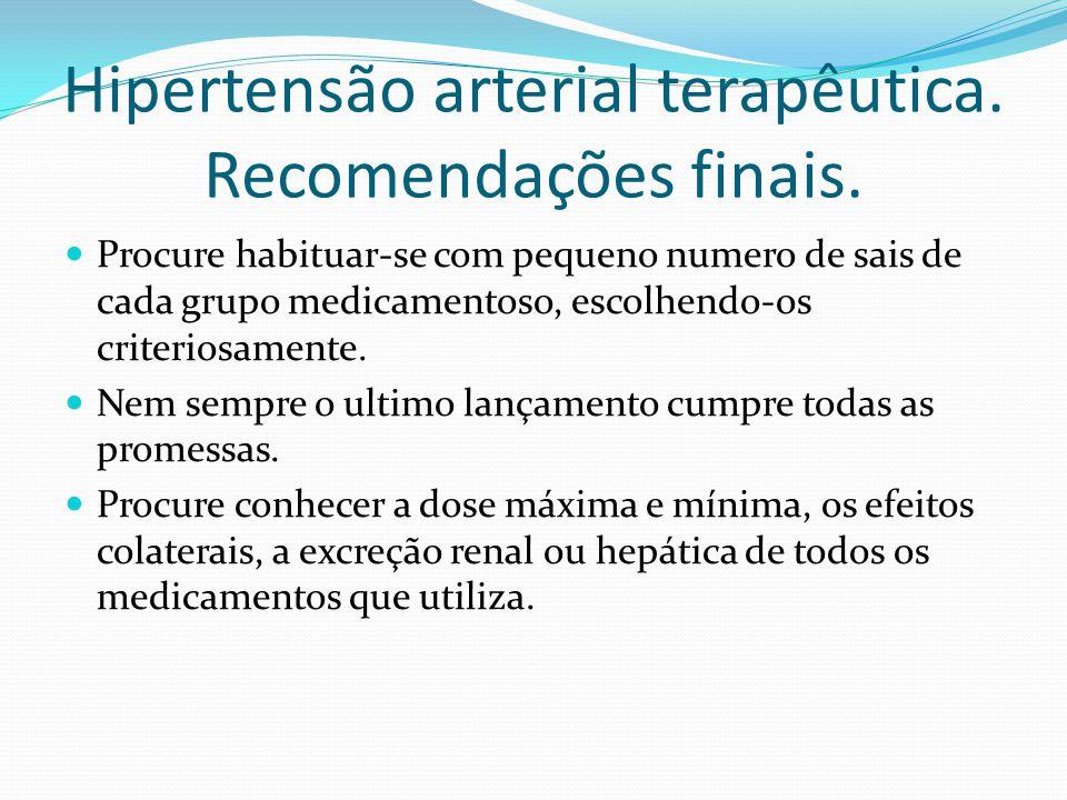 Hipertensão arterial terapêutica. Recomendações finais.  Procure habituar-se com pequeno numero de sais de cada grupo medicamentoso, escolhendo-os cr