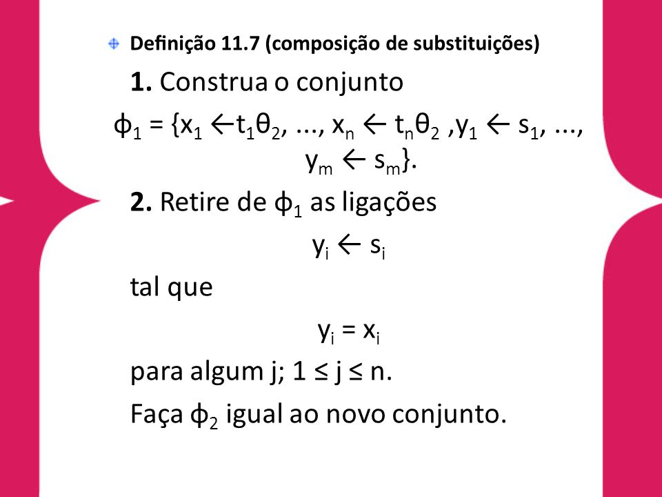 Definição 11.7 (composição de substituições) 1. Construa o conjunto φ 1 = {x 1 ←t 1 θ 2,..., x n ← t n θ 2,y 1 ← s 1,..., y m ← s m }. 2. Retire de φ 1
