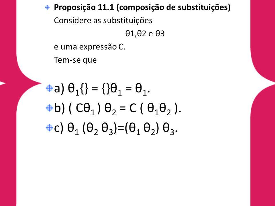 Proposição 11.1 (composição de substituições) Considere as substituições θ1,θ2 e θ3 e uma expressão C. Tem-se que a) θ 1 {} = {}θ 1 = θ 1. b) ( Cθ 1 )