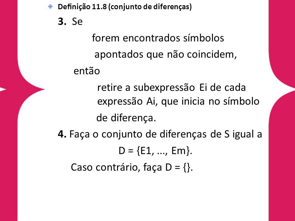 Definição 11.8 (conjunto de diferenças) 3. Se forem encontrados símbolos apontados que não coincidem, então retire a subexpressão Ei de cada expressão