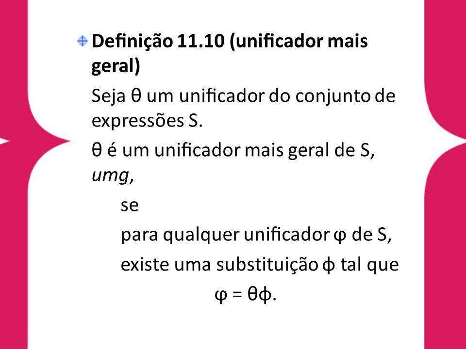 Definição 11.10 (unificador mais geral) Seja θ um unificador do conjunto de expressões S. θ é um unificador mais geral de S, umg, se para qualquer unificad