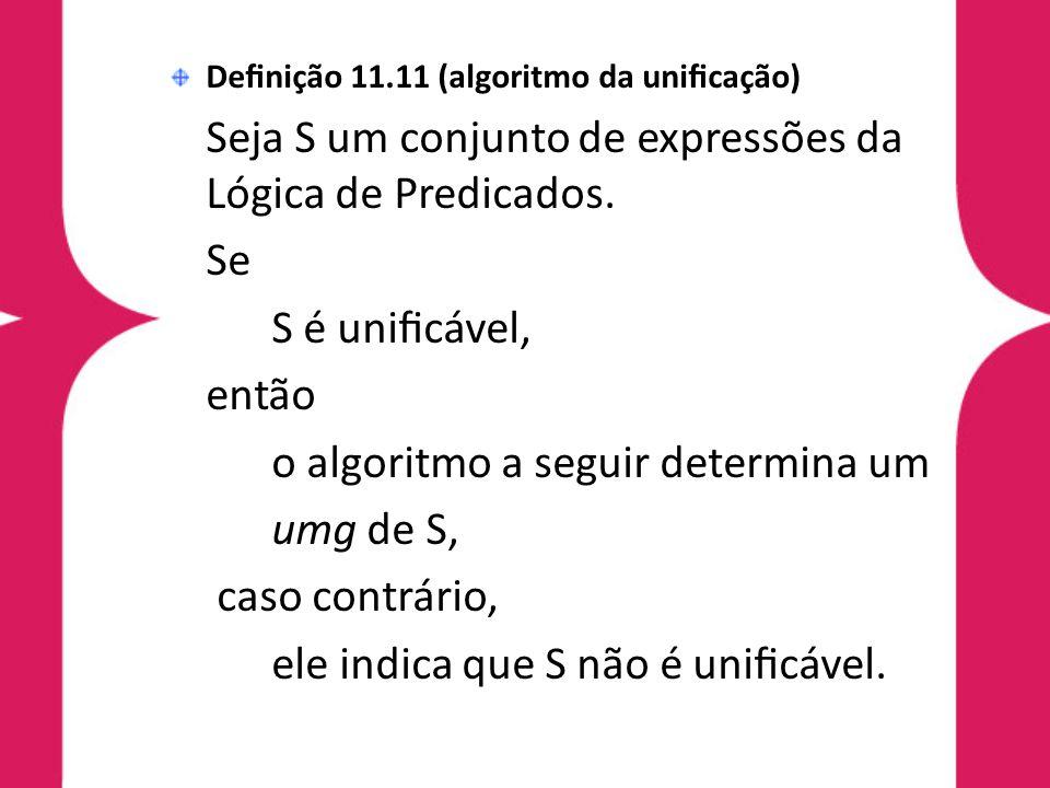 Definição 11.11 (algoritmo da unificação) Seja S um conjunto de expressões da Lógica de Predicados. Se S é unificável, então o algoritmo a seguir determi