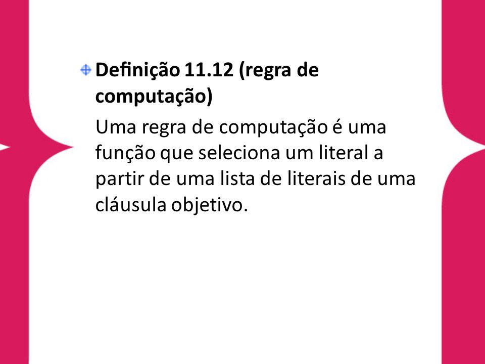 Definição 11.12 (regra de computação) Uma regra de computação é uma função que seleciona um literal a partir de uma lista de literais de uma cláusula o