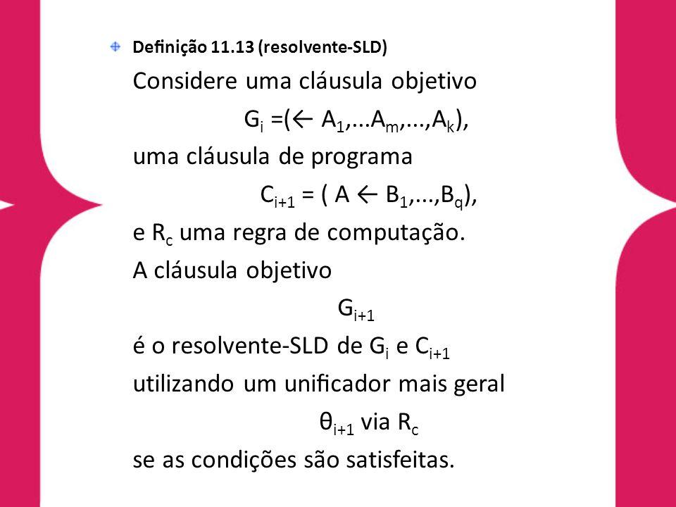 Definição 11.13 (resolvente-SLD) Considere uma cláusula objetivo G i =(← A 1,...A m,...,A k ), uma cláusula de programa C i+1 = ( A ← B 1,...,B q ), e