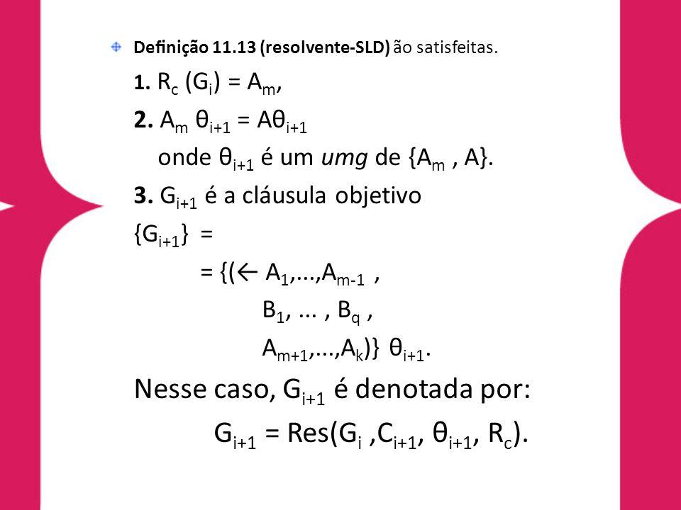 Definição 11.13 (resolvente-SLD) ão satisfeitas. 1. R c (G i ) = A m, 2. A m θ i+1 = Aθ i+1 onde θ i+1 é um umg de {A m, A}. 3. G i+1 é a cláusula obje