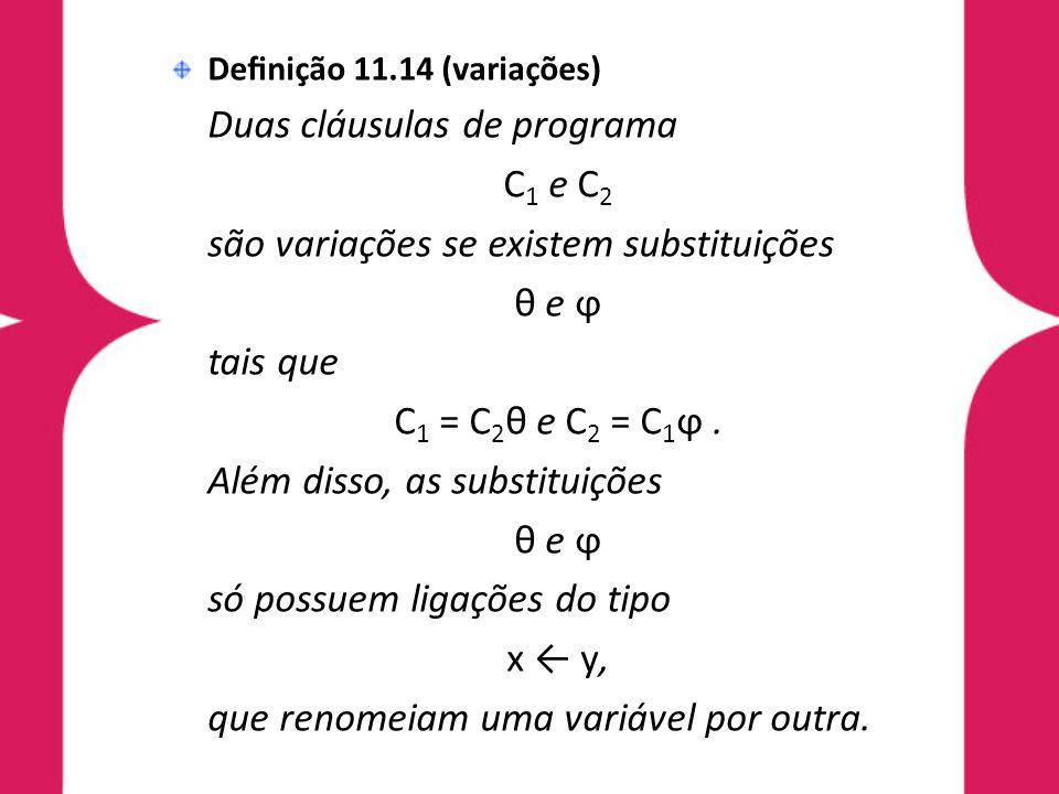 Definição 11.14 (variações) Duas cláusulas de programa C 1 e C 2 são variações se existem substituições θ e ϕ tais que C 1 = C 2 θ e C 2 = C 1 ϕ. Além