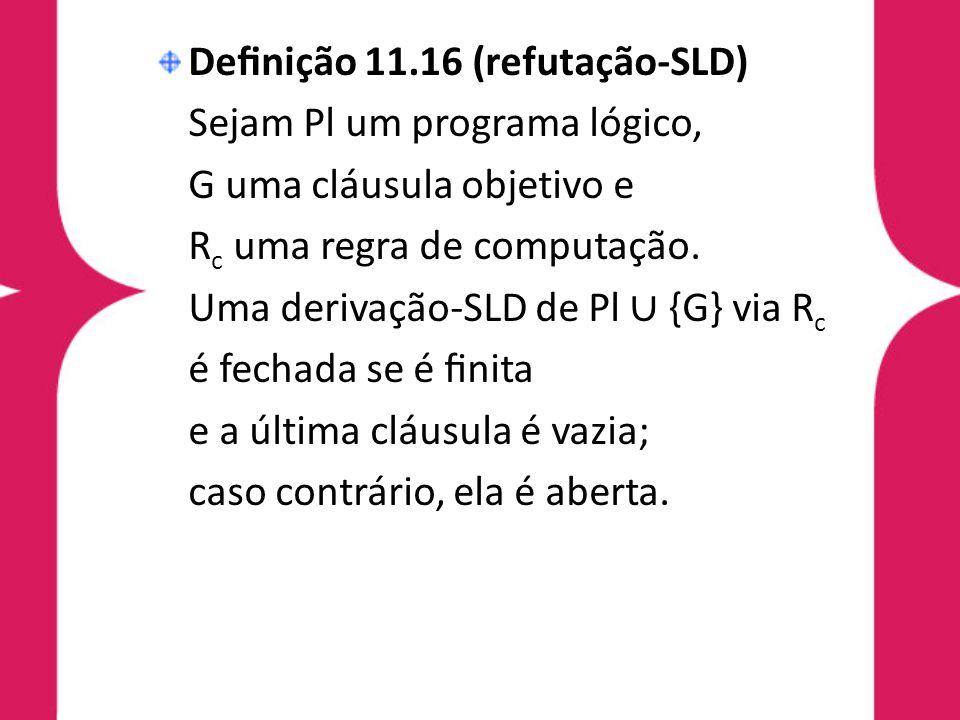 Definição 11.16 (refutação-SLD) Sejam Pl um programa lógico, G uma cláusula objetivo e R c uma regra de computação. Uma derivação-SLD de Pl ∪ {G} via R