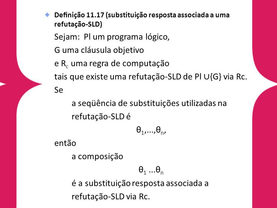 Definição 11.17 (substituição resposta associada a uma refutação-SLD) Sejam: Pl um programa lógico, G uma cláusula objetivo e R c uma regra de computa