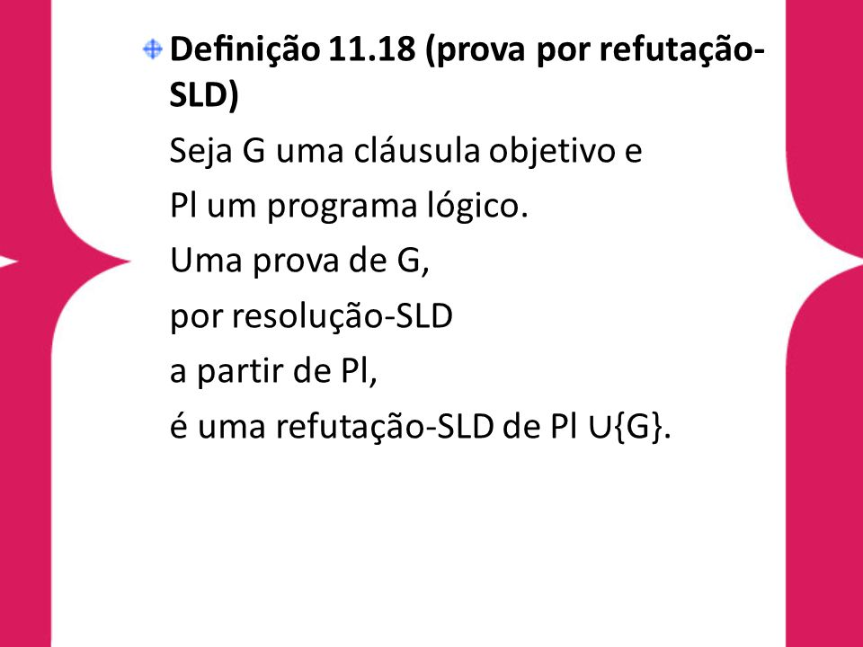 Definição 11.18 (prova por refutação- SLD) Seja G uma cláusula objetivo e Pl um programa lógico. Uma prova de G, por resolução-SLD a partir de Pl, é um