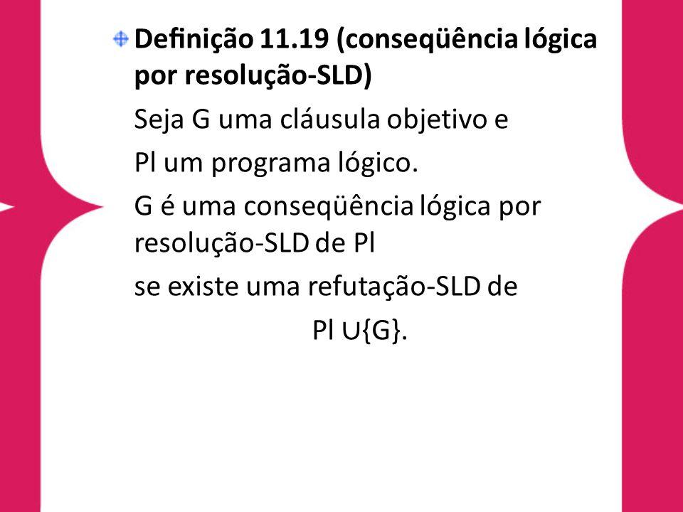 Definição 11.19 (conseqüência lógica por resolução-SLD) Seja G uma cláusula objetivo e Pl um programa lógico. G é uma conseqüência lógica por resolução