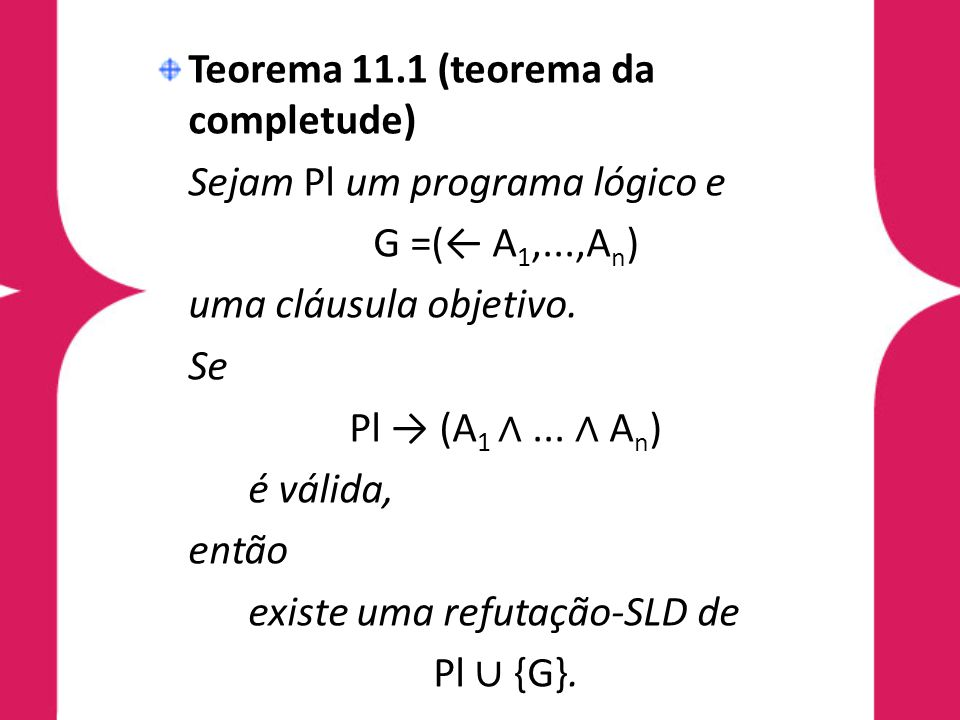 Teorema 11.1 (teorema da completude) Sejam Pl um programa lógico e G =(← A 1,...,A n ) uma cláusula objetivo. Se Pl → (A 1 ∧... ∧ A n ) é válida, entã