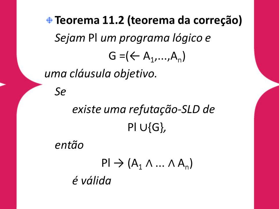 Teorema 11.2 (teorema da correção) Sejam Pl um programa lógico e G =(← A 1,...,A n ) uma cláusula objetivo. Se existe uma refutação-SLD de Pl ∪ {G}, e