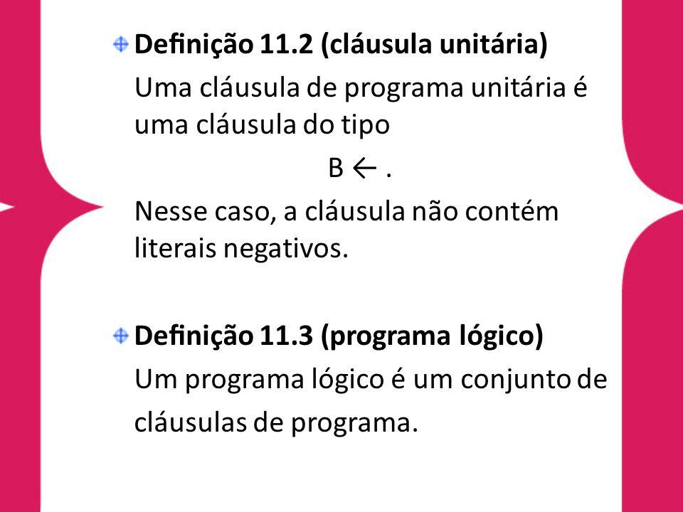 Definição 11.2 (cláusula unitária) Uma cláusula de programa unitária é uma cláusula do tipo B ←. Nesse caso, a cláusula não contém literais negativos.