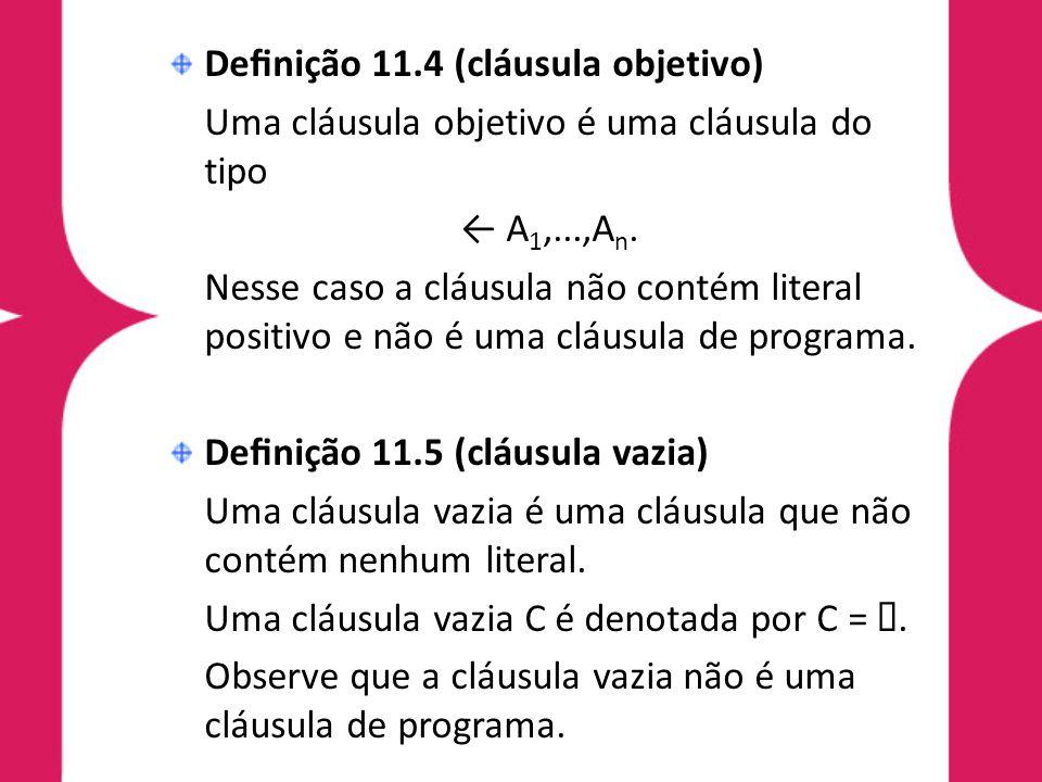 Definição 11.4 (cláusula objetivo) Uma cláusula objetivo é uma cláusula do tipo ← A 1,...,A n. Nesse caso a cláusula não contém literal positivo e não