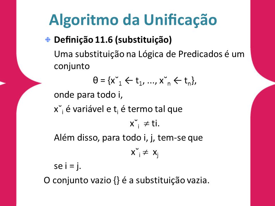 Algoritmo da Unificação Definição 11.6 (substituição) Uma substituição na Lógica de Predicados é um conjunto θ = {x˘ 1 ← t 1,..., x˘ n ← t n }, onde par
