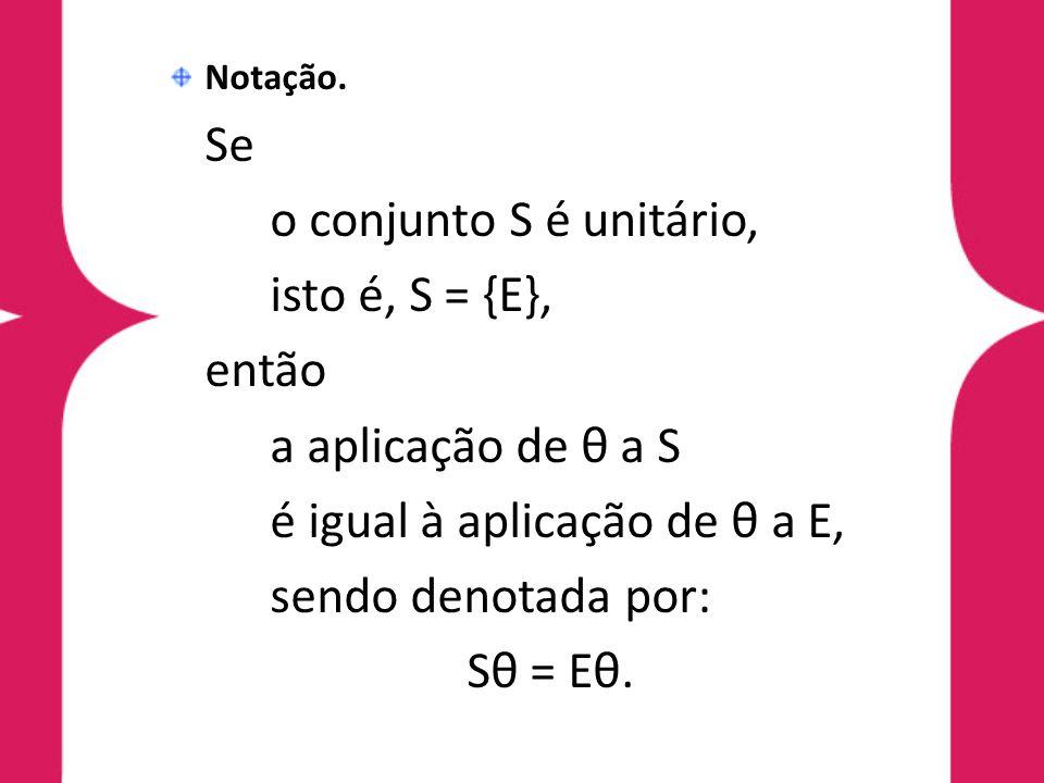 Notação. Se o conjunto S é unitário, isto é, S = {E}, então a aplicação de θ a S é igual à aplicação de θ a E, sendo denotada por: Sθ = Eθ.