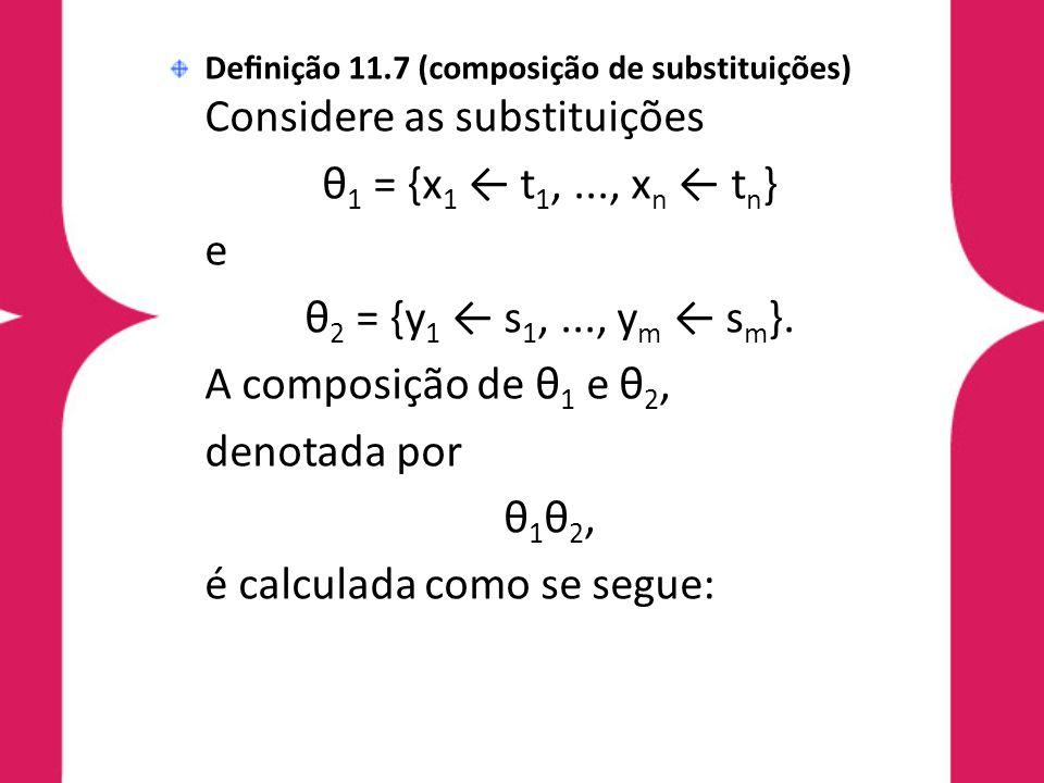 Definição 11.7 (composição de substituições) Considere as substituições θ 1 = {x 1 ← t 1,..., x n ← t n } e θ 2 = {y 1 ← s 1,..., y m ← s m }. A compos