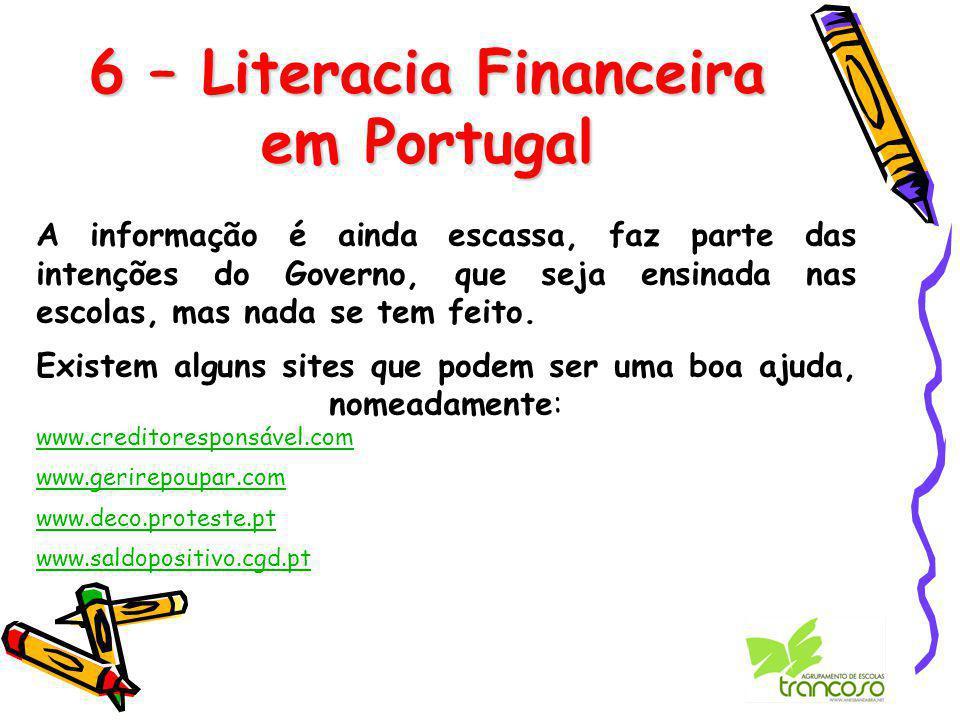 6 – Literacia Financeira em Portugal A informação é ainda escassa, faz parte das intenções do Governo, que seja ensinada nas escolas, mas nada se tem feito.