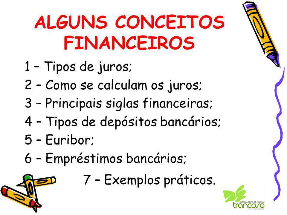 ALGUNS CONCEITOS FINANCEIROS 1 – Tipos de juros; 2 – Como se calculam os juros; 3 – Principais siglas financeiras; 4 – Tipos de depósitos bancários; 5 – Euribor; 6 – Empréstimos bancários; 7 – Exemplos práticos.