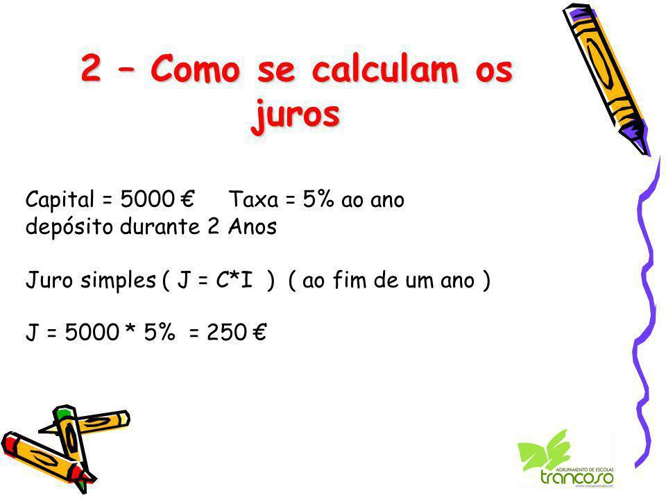 2 – Como se calculam os juros Capital = 5000 € Taxa = 5% ao ano depósito durante 2 Anos Juro simples ( J = C*I ) ( ao fim de um ano ) J = 5000 * 5% = 250 €