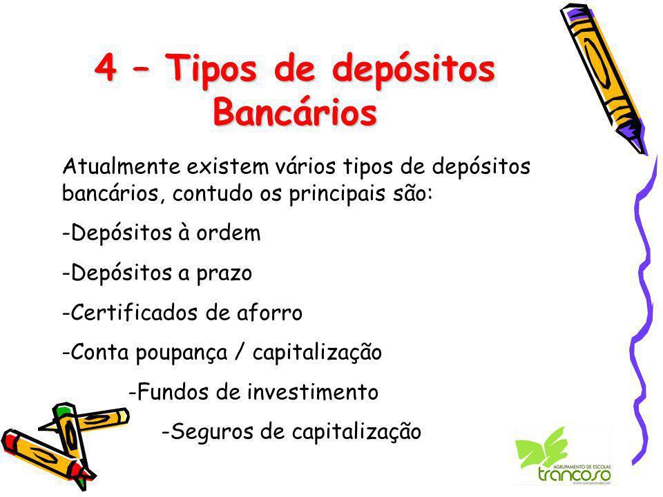 4 – Tipos de depósitos Bancários Atualmente existem vários tipos de depósitos bancários, contudo os principais são: -Depósitos à ordem -Depósitos a prazo -Certificados de aforro -Conta poupança / capitalização -Fundos de investimento -Seguros de capitalização