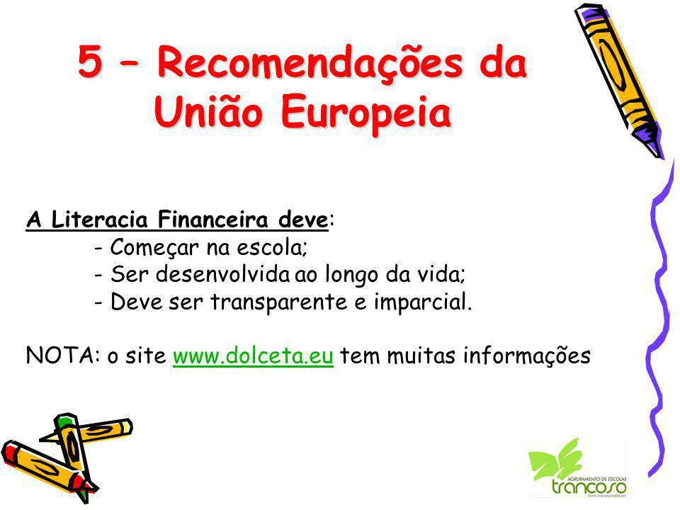 5 – Recomendações da União Europeia A Literacia Financeira deve: - Começar na escola; - Ser desenvolvida ao longo da vida; - Deve ser transparente e imparcial.